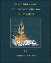 In Northern Mists - Volumes One and Two (Illustrated) ebook by Fridtjof Nansen