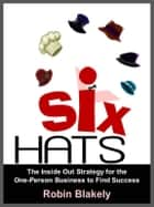 Six Hats: The Inside Out Strategy for the One-Person Business to Find Success ebook by Robin Blakely