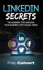 LinkedIn Secrets - The Blueprint For Growing Your Business With Social Media - How to build relationships online that win you new customers ebook by Philip Calvert