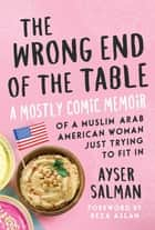 The Wrong End of the Table - A Mostly Comic Memoir of a Muslim Arab American Woman Just Trying to Fit in ebook by Ayser Salman, Reza Aslan