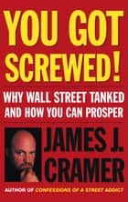 You Got Screwed! ebook by James J. Cramer