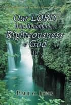The Righteousness of God that is revealed in Romans - Our LORD Who Becomes the Righteousness of God (II) ebook by Paul C. Jong