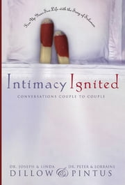 Intimacy Ignited - Discover the Fun and Freedom of God-Centered Sex ebook by Linda Dillow,Lorraine Pintus,Peter Pintus,Joseph Dillow