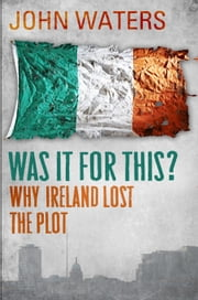Was It For This? - Why Ireland Lost the Plot ebook by John Waters