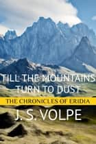 Till the Mountains Turn to Dust (The Chronicles of Eridia) ebook by J. S. Volpe