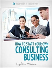 Start Your Own Consulting Business ebook by Leslie  Truex