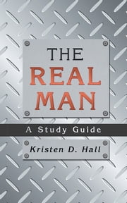 THE REAL MAN - A Study Guide ebook by Kristen D. Hall