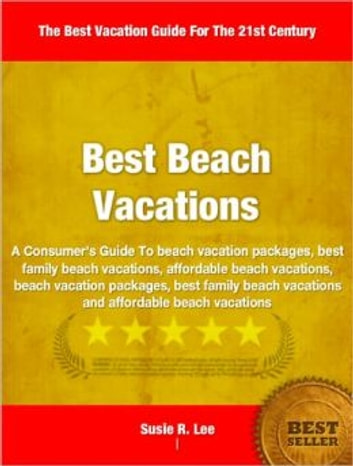 Best Beach Vacations - A Consumer's Guide To beach vacation packages, best family beach vacations, affordable beach vacations, beach vacation packages, best family beach vacations and affordable beach vacations ebook by Susie Lee