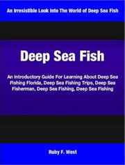Deep Sea Fish - An Introductory Guide For Learning About Deep Sea Fishing Florida, Deep Sea Fishing Trips, Deep Sea Fisherman, Deep Sea Fishing, Deep Sea Fishing ebook by Ruby West