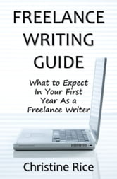 Freelance Writing Guide: What to Expect in Your First Year as a Freelance Writer ebook by Christine Rice