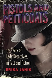 Pistols and Petticoats - 175 Years of Lady Detectives, in Fact and Fiction ebook by Erika Janik