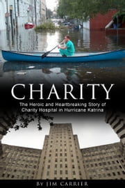 Charity - The Heroic and Heartbreaking Story of Charity Hospital in Hurricane Katrina ebook by Jim Carrier,Mooney Bryant-Penland (cover photo of Dr. Mike Cox in canoe),Penny Weaver (cover photo of Charity Hospital),Michael Sanborn (cover design)
