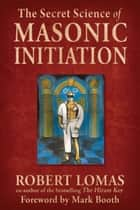 The Secret Science of Masonic Initiation ebook by Lomas, Robert,Booth, Mark