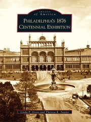 Philadelphia's 1876 Centennial Exhibition ebook by Linda P. Gross, Theresa R. Snyder