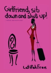 Girlfriend Sitdown and Shut Up! - A Small Self-Help Guide for Women ebook by Latifah Free