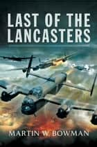 Last of the Lancasters ebook by Martin W Bowman