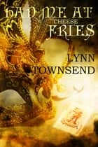 Had Me at Cheese Fries ebook by Lynn Townsend