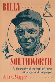 Billy Southworth - A Biography of the Hall of Fame Manager and Ballplayer ebook by John C. Skipper