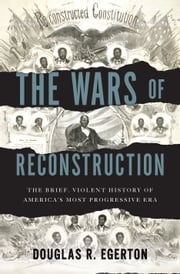 The Wars of Reconstruction - The Brief, Violent History of America's Most Progressive Era ebook by Douglas R. Egerton