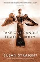 Take One Candle Light a Room - A Novel ebook by Susan Straight