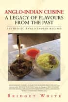 Anglo-Indian Cuisine – a Legacy of Flavours from the Past - Authentic Anglo-Indian Recipes ebook by Bridget White