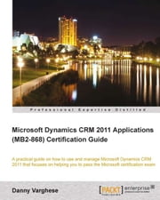 Microsoft Dynamics CRM 2011 Applications (MB2-868) Certification Guide ebook by Danny Varghese
