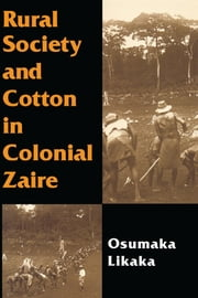 Rural Society and Cotton in Colonial Zaire ebook by Likaka, Osumaka