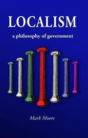 Localism - A Philosophy of Government ebook by Mark Moore