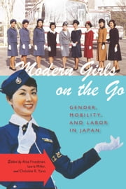 Modern Girls on the Go - Gender, Mobility, and Labor in Japan ebook by Alisa Freedman,Laura Miller,Christine Yano
