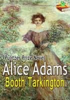 Alice Adams: Pulitzer Prize Winning Novel - ( With Audiobook Link ) ebook by Booth Tarkington