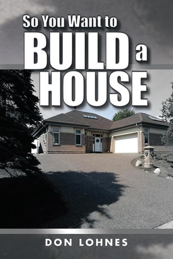 So You Want To Build A House Ebook By Don Lohnes