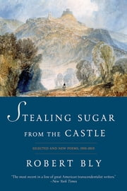 Stealing Sugar from the Castle: Selected and New Poems, 1950-2013 - Selected Poems, 1950–2011 ebook by Robert Bly
