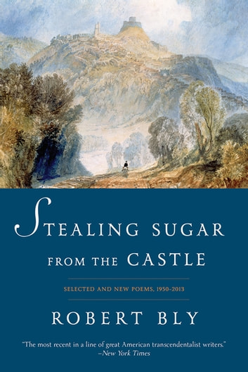 Stealing Sugar from the Castle: Selected and New Poems, 1950--2013 - Selected Poems, 1950–2011 ebook by Robert Bly