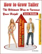 How to Grow Taller: The Ultimate Way to Increase Your Height, Grow 2-6 Inches Taller Naturally In 6 Weeks, Secret Methods ebook by Jim Khondekar