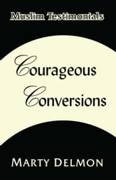 Courageous Conversions Volume 1: Muslim Testimonials ebook by Marty Delmon