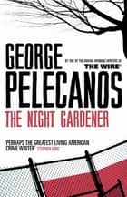 The Night Gardener ebook by George Pelecanos