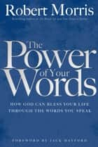 The Power of Your Words ebook by Robert Morris, Jack Hayford