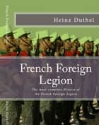 French Foreign Legion - The must complete History of the French Foreign Legion eBook by Heinz Duthel