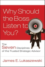 Why Should the Boss Listen to You? - The Seven Disciplines of the Trusted Strategic Advisor ebook by James E. Lukaszewski