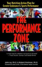 The Performance Zone - Your Nutrition Action Plan for Greater Endurance & Sports Performance ebook by John Ivy, Robert Portman, Dave Scott