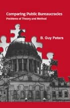 Comparing Public Bureaucracies - Problems of Theory and Method ebook by B. Guy Peters