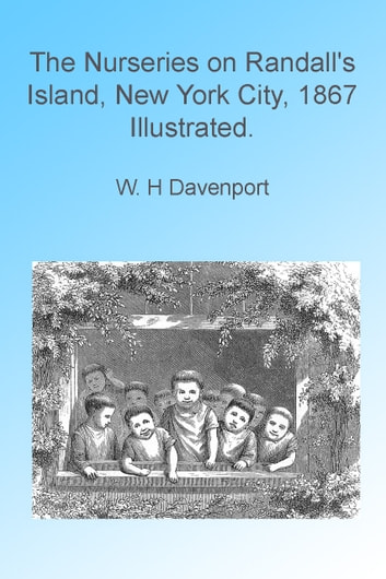 The Nurseries on Randall's Island, New York City 1867 Illustrated. ebook by W H Davenport