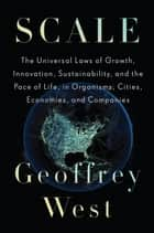 Scale - The Universal Laws of Growth, Innovation, Sustainability, and the Pace of Life in Organisms, Cities, Economies, and Companies ebook by Geoffrey West