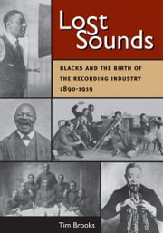 Lost Sounds - Blacks and the Birth of the Recording Industry, 1890-1919 ebook by Tim Brooks