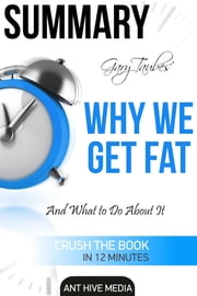Gary Taubes' Why We Get Fat: And What to Do About It Summary ebook by Ant Hive Media