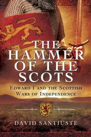The Hammer of the Scots: Edward I and the Scottish Wars of Independence ebook by Santiuste, David