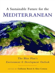 A Sustainable Future for the Mediterranean - The Blue Plan's Environment and Development Outlook ebook by Guillaume Benoit,Aline Comeau