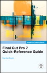 Apple Pro Training Series: Final Cut Pro 7 Quick-Reference Guide - Final Cut Pro 7 Quick-Reference Guide ebook by Brendan Boykin