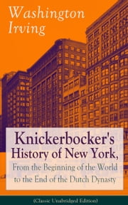 Knickerbocker's History of New York, From the Beginning of the World to the End of the Dutch Dynasty (Classic Unabridged Edition) - From the Prolific American Writer, Biographer and Historian, Author of Life of George Washington, Lives of Mahomet and His Successors, Voyages of Christopher Columbus and The Legend of Sleepy Hollow ebook by Washington Irving