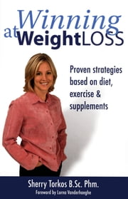 Winning at Weight Loss: Proven Strategies Based on Diet, Exercise and Supplements ebook by Torkos, Sherry